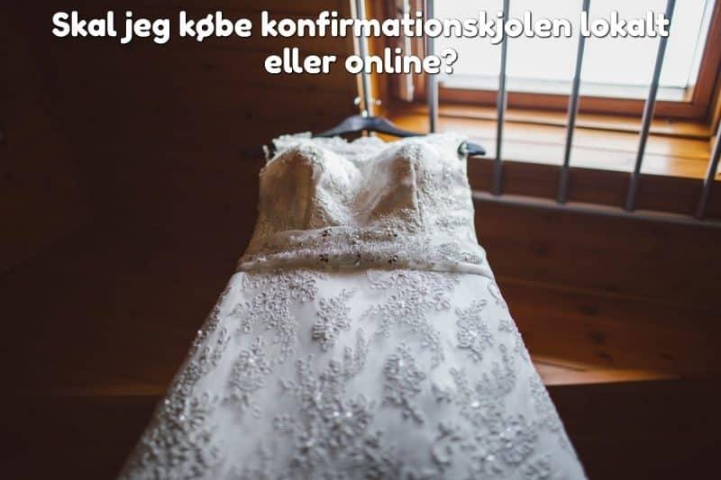 Skal jeg købe konfirmationskjolen lokalt eller online?